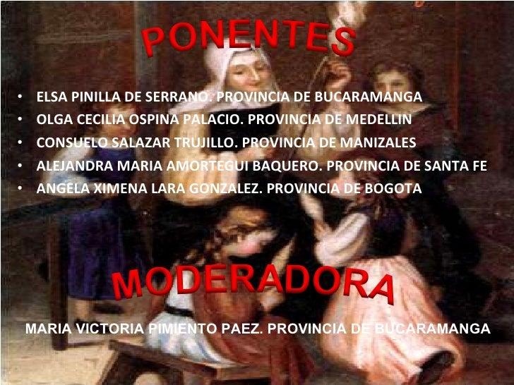 <ul><li>ELSA PINILLA DE SERRANO. PROVINCIA DE BUCARAMANGA </li></ul><ul><li>OLGA CECILIA OSPINA PALACIO. PROVINCIA DE MEDE...