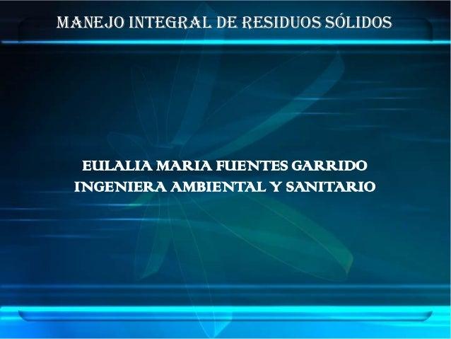 MANEJO INTEGRAL DE RESIDUOS SÓLIDOS  EULALIA MARIA FUENTES GARRIDO INGENIERA AMBIENTAL Y SANITARIO