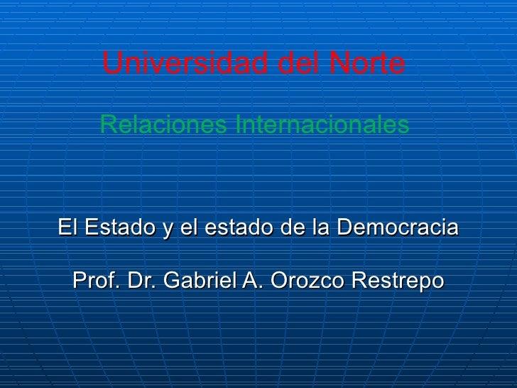 Universidad del Norte  Relaciones Internacionales  El Estado y el estado de la Democracia Prof. Dr. Gabriel A. Orozco Rest...