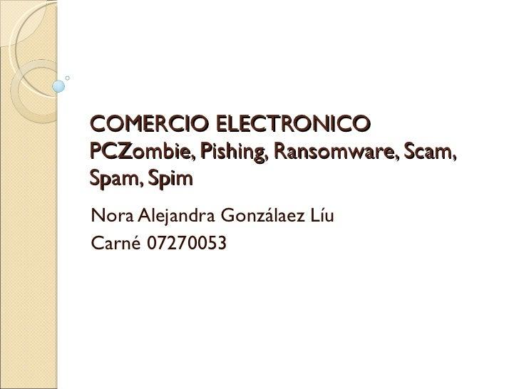 COMERCIO ELECTRONICO PCZombie, Pishing, Ransomware, Scam, Spam, Spim Nora Alejandra Gonzálaez Líu Carné 07270053