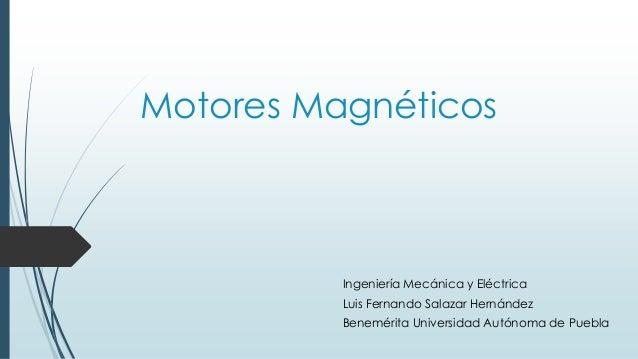 Motores Magnéticos Ingeniería Mecánica y Eléctrica Luis Fernando Salazar Hernández Benemérita Universidad Autónoma de Pueb...