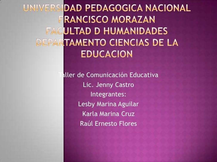 Taller de Comunicación Educativa         Lic. Jenny Castro            Integrantes:       Lesby Marina Aguilar         Karl...