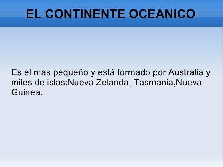 EL CONTINENTE OCEANICO <ul><li>Es el mas pequeño y está formado por Australia y miles de islas:Nueva Zelanda, Tasmania,Nue...
