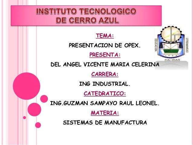 TEMA:  PRESENTACION DE OPEX.  PRESENTA:  DEL ANGEL VICENTE MARIA CELERINA  CARRERA:  ING INDUSTRIAL.  CATEDRATICO:  ING.GU...
