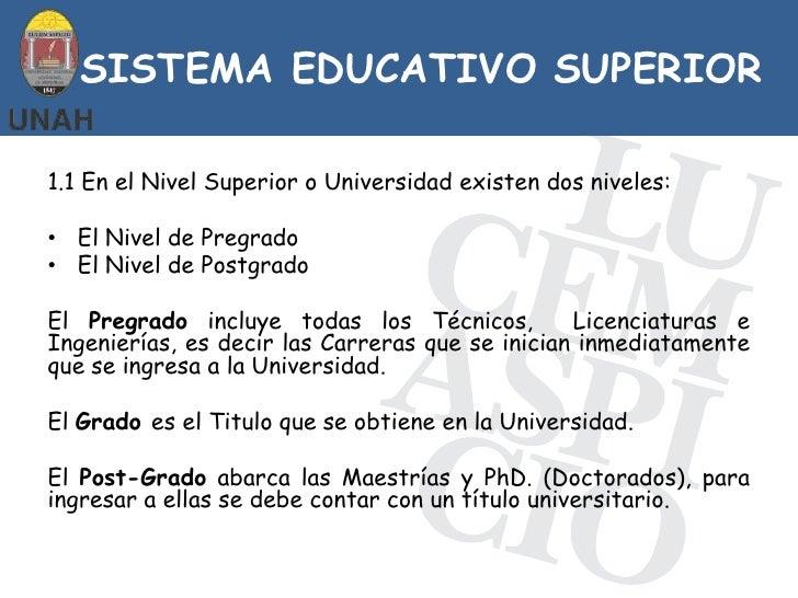 SISTEMA EDUCATIVO SUPERIOR1.1 En el Nivel Superior o Universidad existen dos niveles:• El Nivel de Pregrado• El Nivel de P...