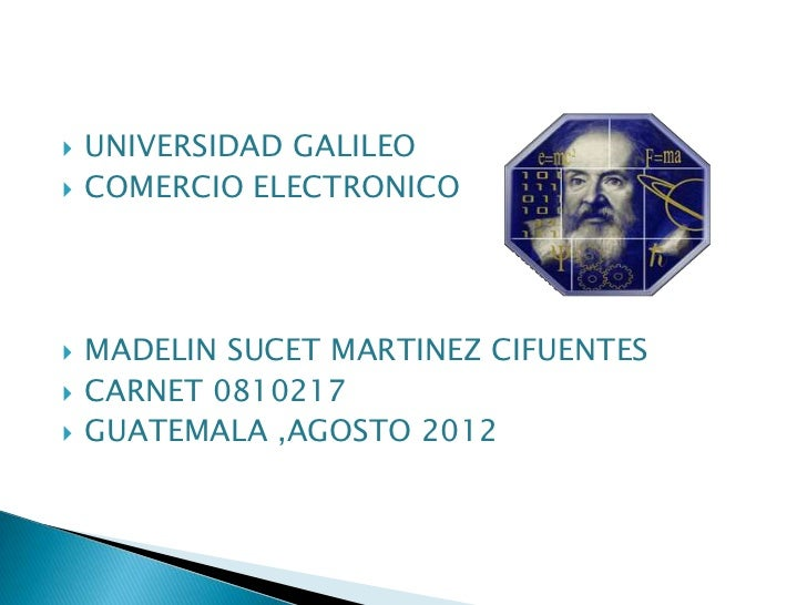    UNIVERSIDAD GALILEO   COMERCIO ELECTRONICO   MADELIN SUCET MARTINEZ CIFUENTES   CARNET 0810217   GUATEMALA ,AGOSTO...