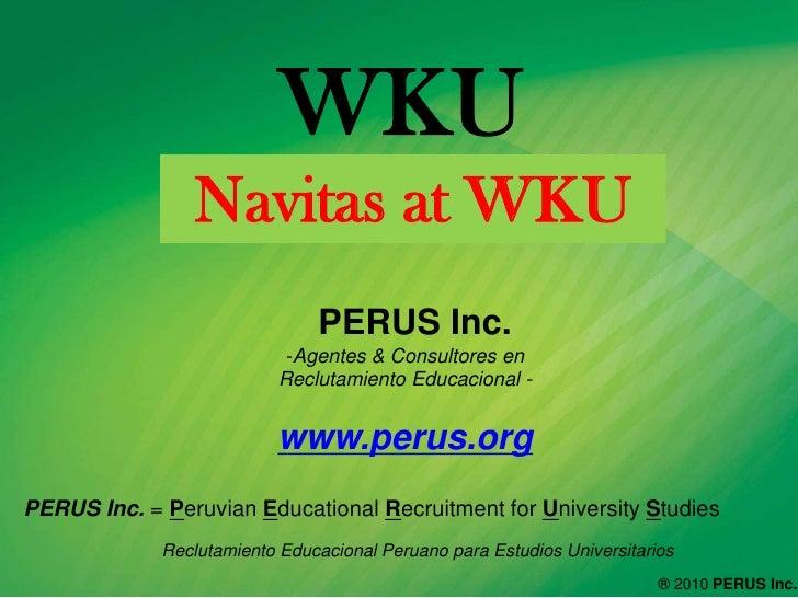WKU <br />Navitas at WKU<br />  PERUS Inc. <br /><ul><li>Agentes & Consultores en ReclutamientoEducacional- </li></ul>www....