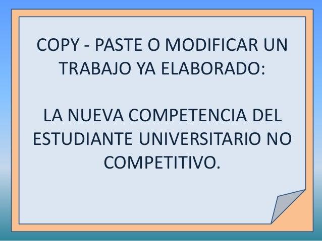 COPY - PASTE O MODIFICAR UN TRABAJO YA ELABORADO: LA NUEVA COMPETENCIA DEL ESTUDIANTE UNIVERSITARIO NO COMPETITIVO.