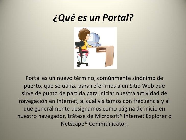 ¿Qué es un Portal?  Portal es un nuevo término, comúnmente sinónimo de puerto, que se utiliza para referirnos a un Sitio W...