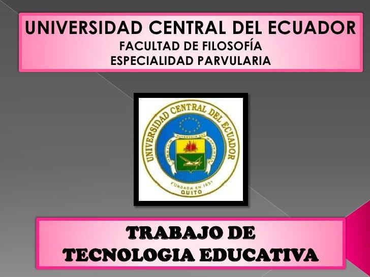 UNIVERSIDAD CENTRAL DEL ECUADOR<br />FACULTAD DE FILOSOFÍA<br />ESPECIALIDAD PARVULARIA<br />TRABAJO DE <br />TECNOLOGIA E...