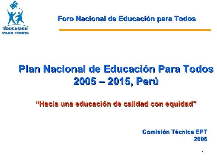 """Plan Nacional de Educación Para Todos  2005 – 2015, Perú """" Hacia una educación de calidad con equidad"""" Comisión Técnica EP..."""