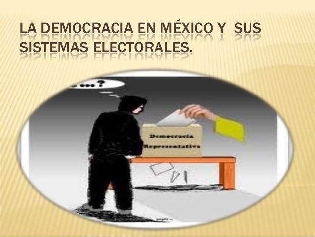 LA DEMOCRACIA EN MÉXICO Y SUSSISTEMAS ELECTORALES.