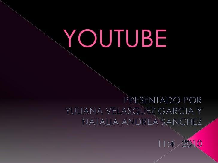 YOUTUBE<br />PRESENTADO POR <br />YULIANA VELASQUEZ GARCIA Y <br />NATALIA ANDREA SANCHEZ<br />11:4  2010<br />