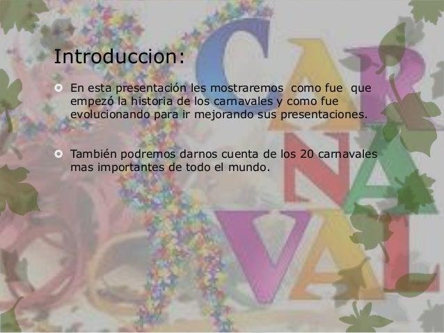 Introduccion:  En esta presentación les mostraremos como fue que empezó la historia de los carnavales y como fue evolucio...