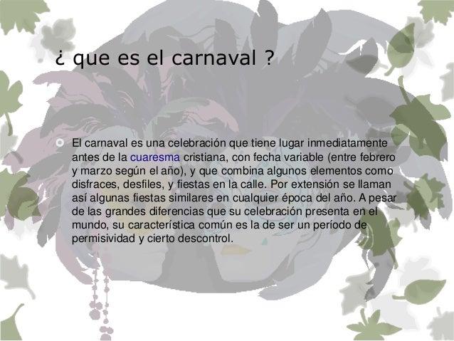¿ que es el carnaval ?  El carnaval es una celebración que tiene lugar inmediatamente antes de la cuaresma cristiana, con...