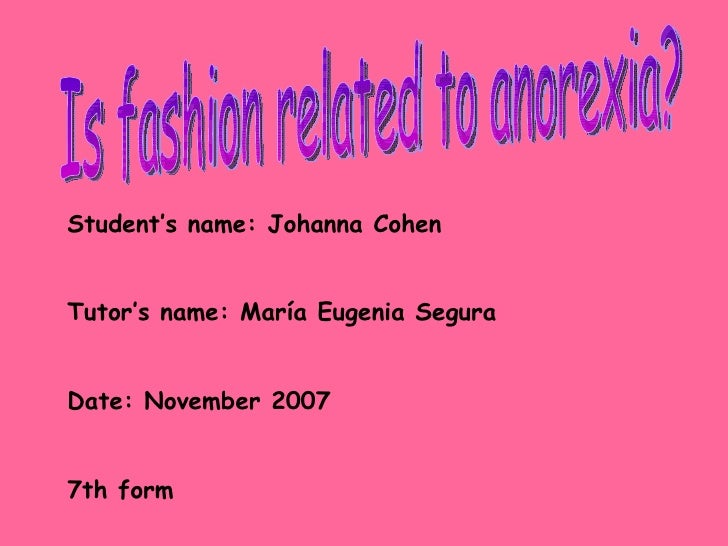 Is fashion related to anorexia? Student's name: Johanna Cohen Tutor's name: Mar í a Eugenia Segura Date: November 2007 7th...