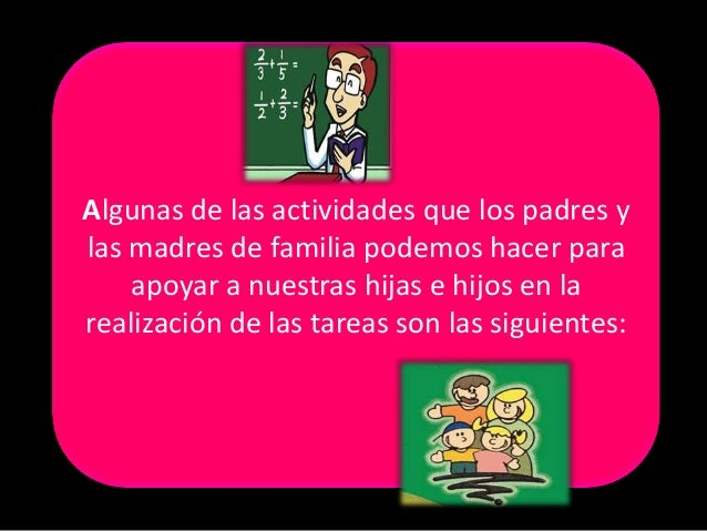 Algunas de las actividades que los padres ylas madres de familia podemos hacer para    apoyar a nuestras hijas e hijos en ...
