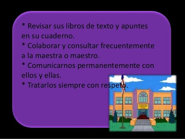 * Revisar sus libros de texto y apuntesen su cuaderno.* Colaborar y consultar frecuentementea la maestra o maestro.* Comun...