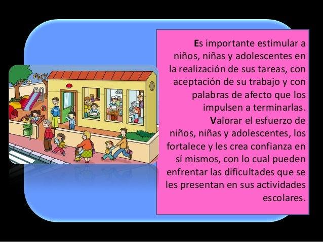 Es importante estimular a  niños, niñas y adolescentes en la realización de sus tareas, con  aceptación de su trabajo y co...