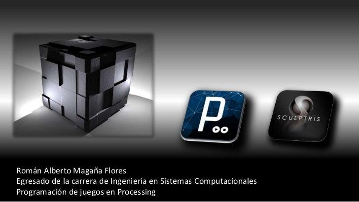 Román Alberto Magaña FloresEgresado de la carrera de Ingeniería en Sistemas ComputacionalesProgramación de juegos en Proce...