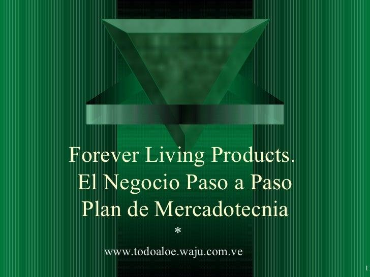 Forever Living Products.  El Negocio Paso a Paso Plan de Mercadotecnia * 1 www.todoaloe.waju.com.ve