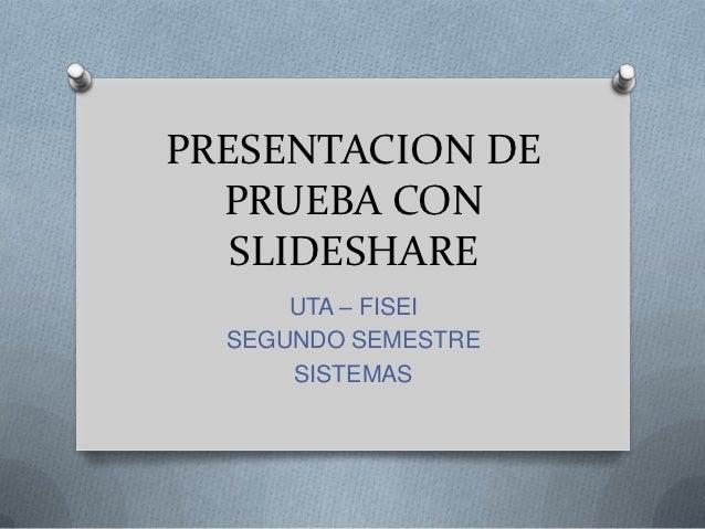 PRESENTACION DE  PRUEBA CON   SLIDESHARE      UTA – FISEI  SEGUNDO SEMESTRE      SISTEMAS