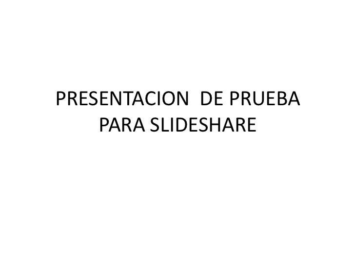 PRESENTACION  DE PRUEBA PARA SLIDESHARE<br />