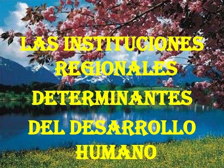 LAS INSTITUCIONES   regionales DETERMINANTES DEL DESARROLLO     HUMANO