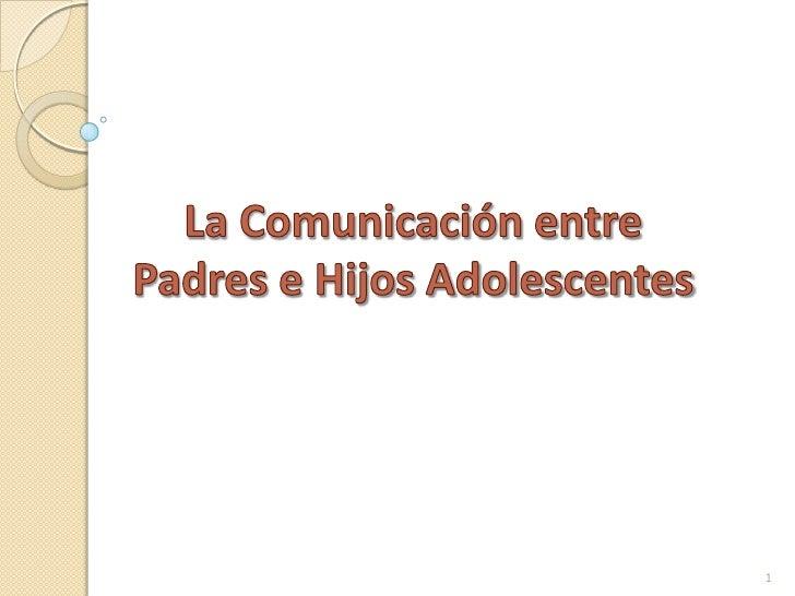 La Comunicación entre Padres e Hijos Adolescentes<br />1<br />