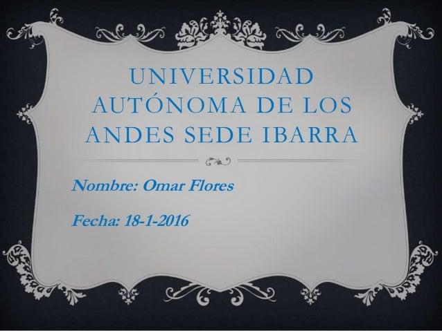 UNIVERSIDAD AUTÓNOMA DE LOS ANDES SEDE IBARRA Nombre: Omar Flores Fecha: 18-1-2016