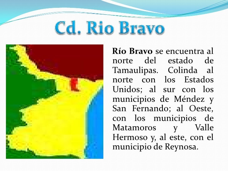 Cd. Rio Bravo<br />   Río Bravo se encuentra al norte del estado de Tamaulipas. Colinda al norte con los Estados Unidos; a...