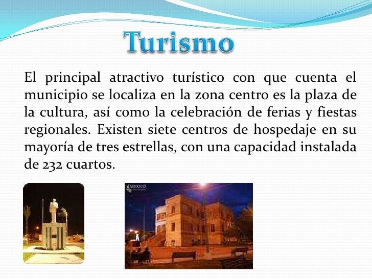 Turismo<br />El principal atractivo turístico con que cuenta el municipio se localiza en la zona centro es la plaza de la ...