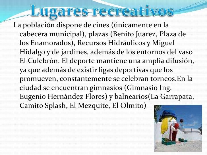 Lugares recreativos<br />La población dispone de cines (únicamente en la cabecera municipal), plazas (Benito Juarez, Plaza...