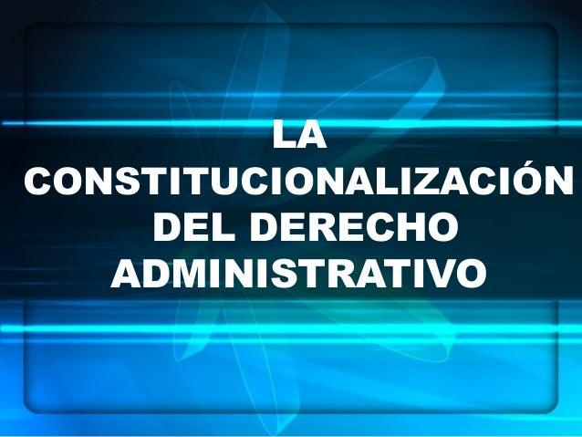 LA CONSTITUCIONALIZACIÓN DEL DERECHO ADMINISTRATIVO