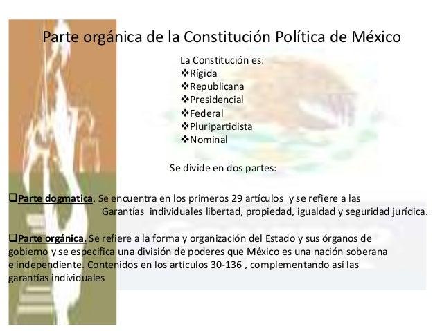 Parte orgánica de la Constitución Política de México La Constitución es: Rígida Republicana Presidencial Federal Plur...