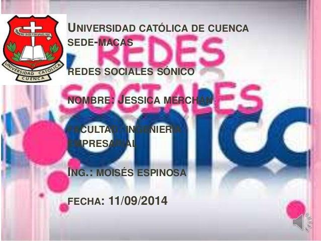 UNIVERSIDAD CATÓLICA DE CUENCA  SEDE-MACAS  REDES SOCIALES SÓNICO  NOMBRE: JESSICA MERCHÁN  FACULTAD: INGENIERÍA  EMPRESAR...
