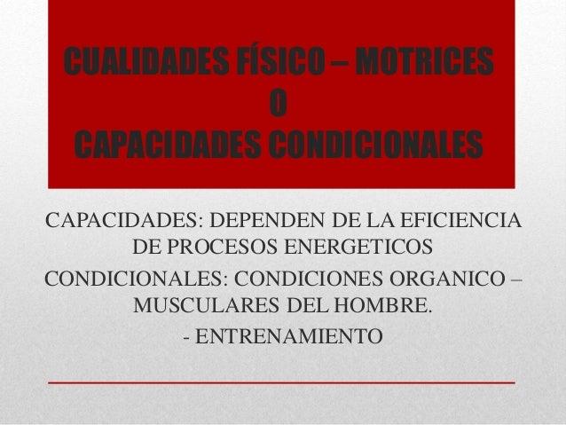 CUALIDADES FÍSICO – MOTRICES O CAPACIDADES CONDICIONALES CAPACIDADES: DEPENDEN DE LA EFICIENCIA DE PROCESOS ENERGETICOS CO...