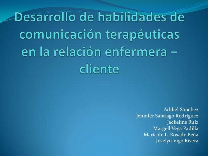 Desarrollo de habilidades de comunicación terapéuticas en la relación enfermera – cliente <br />AddielSánchez<br />Jennife...