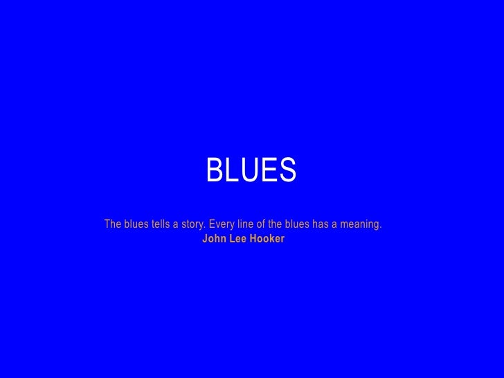BLUESThe blues tells a story. Every line of the blues has a meaning.                       John Lee Hooker