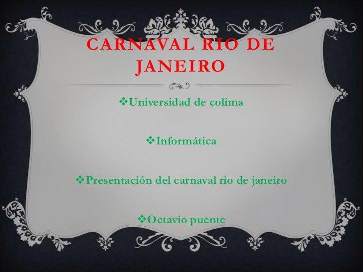 Carnaval rio de janeiro<br />Universidad de colima<br />Informática<br />Presentación del carnaval rio de janeiro <br />Oc...