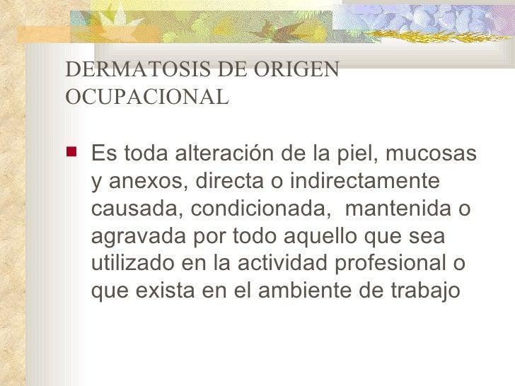 DERMATOSIS DE ORIGENOCUPACIONAL   Es toda alteración de la piel, mucosas    y anexos, directa o indirectamente    causada...