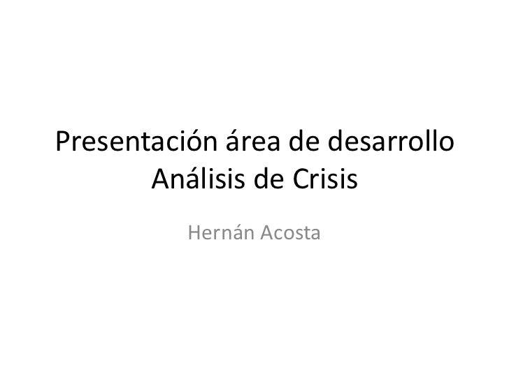 Presentación área de desarrolloAnálisis de Crisis<br />Hernán Acosta<br />