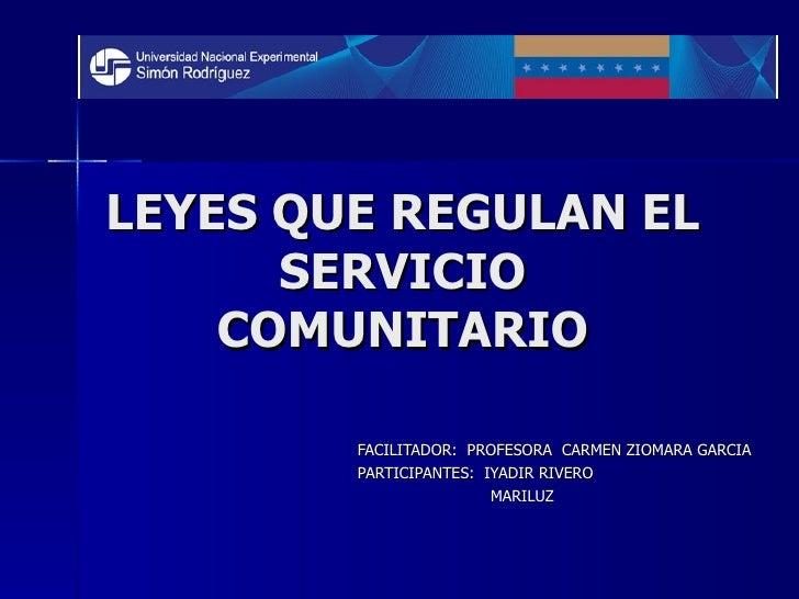 LEYES QUE REGULAN EL SERVICIO COMUNITARIO FACILITADOR:  PROFESORA  CARMEN ZIOMARA GARCIA PARTICIPANTES:  IYADIR RIVERO MAR...