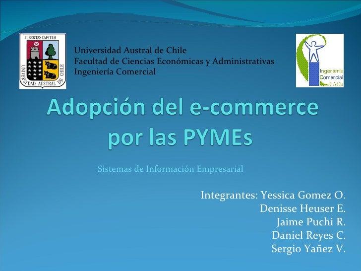 Integrantes: Yessica Gomez O. Denisse Heuser E. Jaime Puchi R. Daniel Reyes C. Sergio Yañez V. Sistemas de Información Emp...