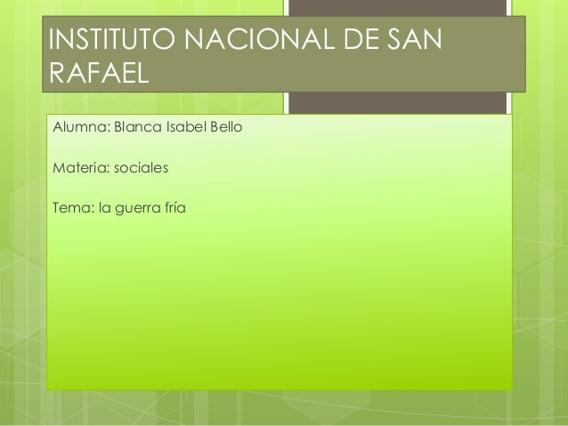 INSTITUTO NACIONAL DE SAN RAFAEL Alumna: Blanca Isabel Bello Materia: sociales Tema: la guerra fría