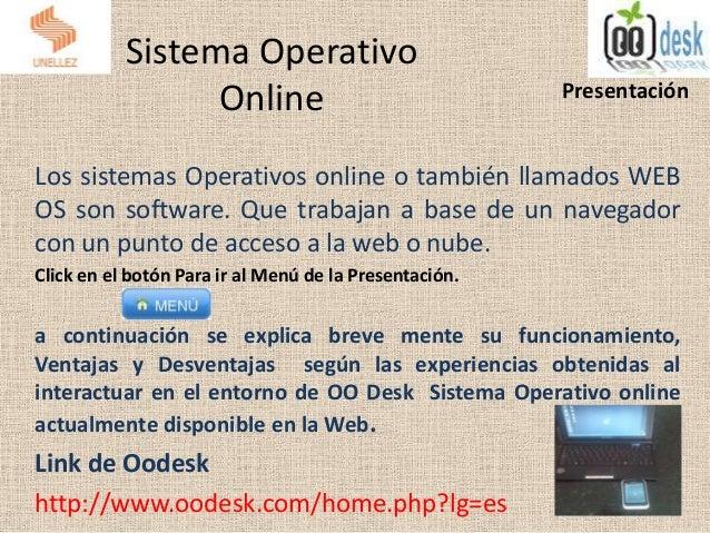 Sistema OperativoOnlineLos sistemas Operativos online o también llamados WEBOS son software. Que trabajan a base de un nav...