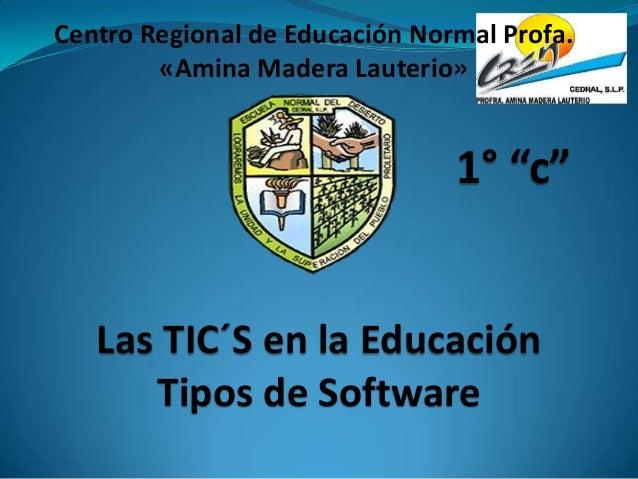 """Centro Regional de Educación Normal Profa. «Amina Madera Lauterio»  1° """"c""""  Las TIC´S en la Educación Tipos de Software"""