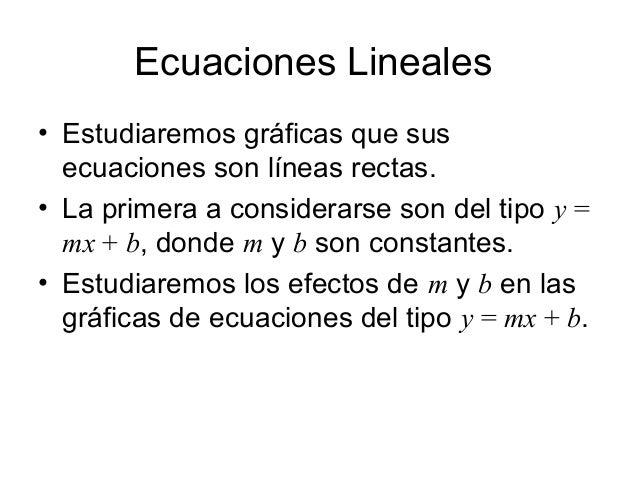 Ecuaciones Lineales • Estudiaremos gráficas que sus ecuaciones son líneas rectas. • La primera a considerarse son del tipo...