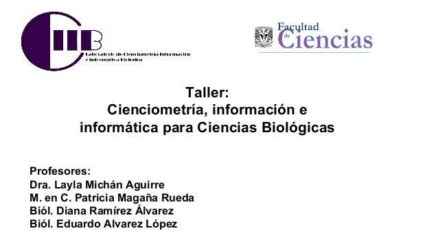 Taller: Cienciometría, información e informática para Ciencias Biológicas Profesores: Dra. Layla Michán Aguirre M. en C. P...