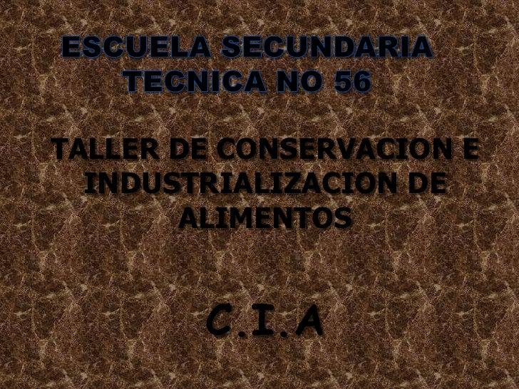 ESCUELA SECUNDARIA TECNICA NO 56<br />TALLER DE CONSERVACION E INDUSTRIALIZACION DE ALIMENTOS<br />C.I.A<br />